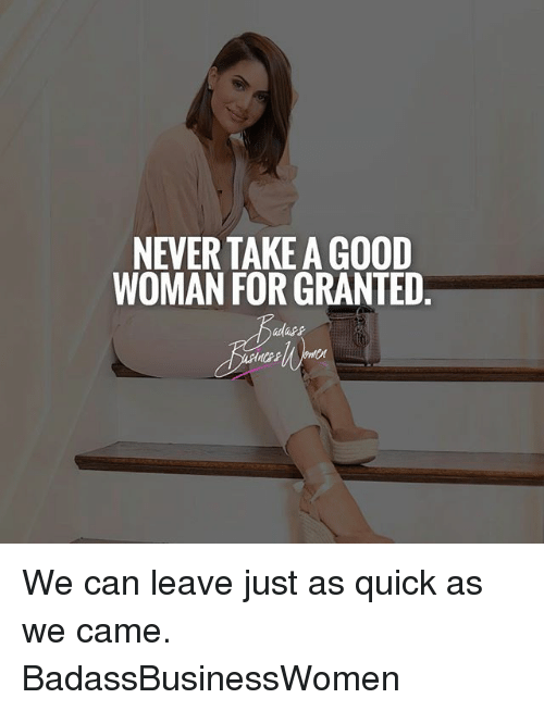 For Granted: NEVERTAKE A GOOD  WOMAN FOR GRANTED We can leave just as quick as we came. BadassBusinessWomen