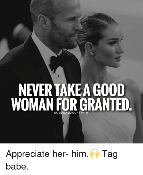 For Granted: NEVERTAKEA GOOD  WOMAN FOR GRANTED  @BUSINESS MINDSET 1 O Appreciate her- him.🙌 Tag babe.