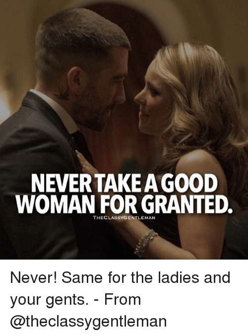 For Granted: NEVERTAKEAGOOD  WOMAN FOR GRANTED.  THECLASSYGENTLEMAN Never! Same for the ladies and your gents. - From @theclassygentleman