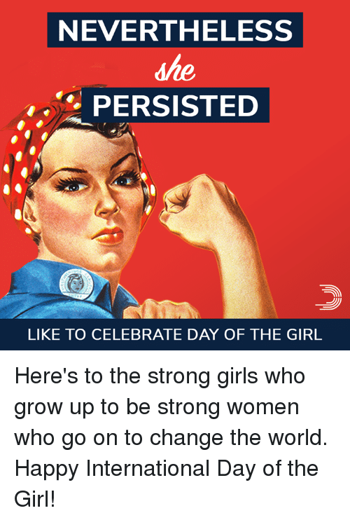 Girls, Memes, and Girl: NEVERTHELESS  PERSISTED  LIKE TO CELEBRATE DAY OF THE GIRL Here's to the strong girls who grow up to be strong women who go on to change the world.  Happy International Day of the Girl!