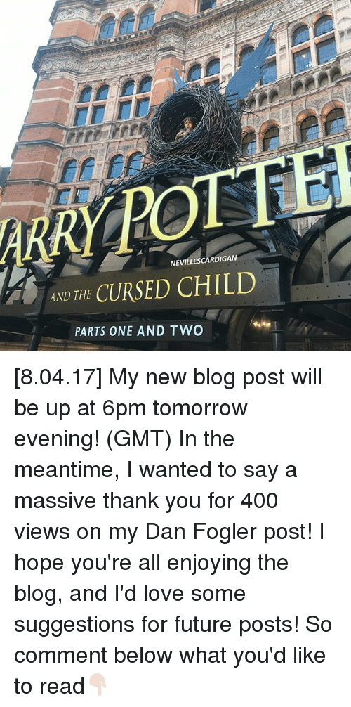 Future, Love, and Memes: NEVILLESCARDIGAN  A AND THE  CURSED CHILD  PARTS ONE AND TWO [8.04.17] My new blog post will be up at 6pm tomorrow evening! (GMT) In the meantime, I wanted to say a massive thank you for 400 views on my Dan Fogler post! I hope you're all enjoying the blog, and I'd love some suggestions for future posts! So comment below what you'd like to read👇🏻