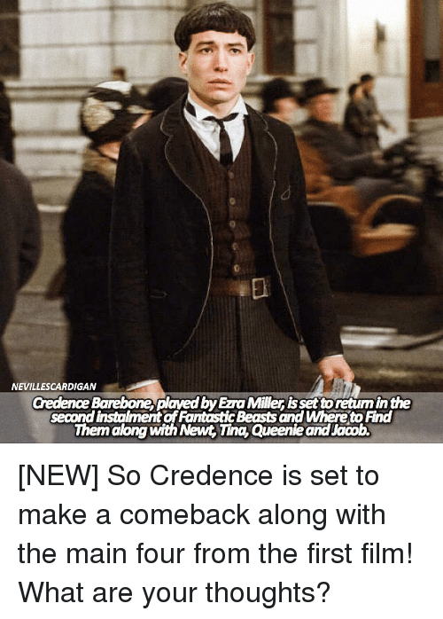 credence: NEVILLESCARDIGAN  Credence Barebone, plaved by Ezra Miller is set toretum in the  second instalment of FantasticBeasts and Whereto Find  Them along with Newt, Tina, Queenie and Jacob. [NEW] So Credence is set to make a comeback along with the main four from the first film! What are your thoughts?