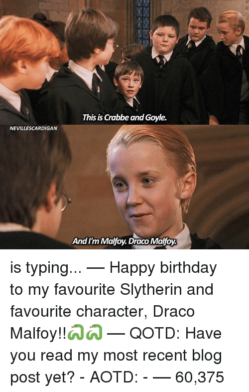 Birthday, Memes, and Slytherin: NEVILLESCARDIGAN  This is Chabbe and Goyle.  And I'm Malfoy. Draco Malfoy is typing... –❀– Happy birthday to my favourite Slytherin and favourite character, Draco Malfoy!!🐍🐍 –❀– QOTD: Have you read my most recent blog post yet? - AOTD: - –❀– 60,375