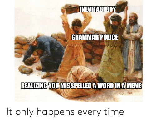 grammar police: NEVTABILITY  GRAMMAR POLICE  REALIZING YOU MISSPELLEDA WORD IN AMEME It only happens every time