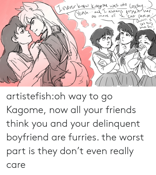 Way To Go: nevtr kw Yago was into  Yeah An se er  as more of  Cut pers  ave un' artistefish:oh way to go Kagome, now all your friends think you and your delinquent boyfriend are furries. the worst part is they don't even really care