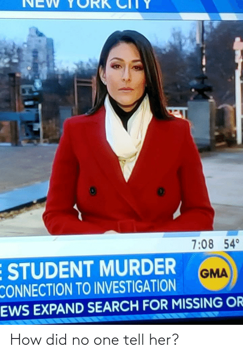 Search: NEW  7:08 54°  E STUDENT MURDER  CONNECTION TO INVESTIGATION  EWS EXPAND SEARCH FOR MISSING OR  GMA How did no one tell her?