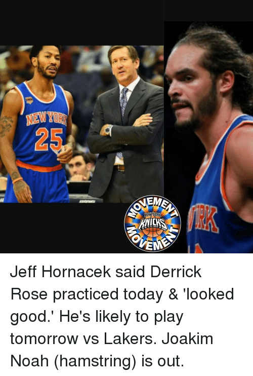 Derrick Rose, Joakim Noah, and Memes: NEW  A Jeff Hornacek said Derrick Rose practiced today & 'looked good.' He's likely to play tomorrow vs Lakers. Joakim Noah (hamstring) is out.