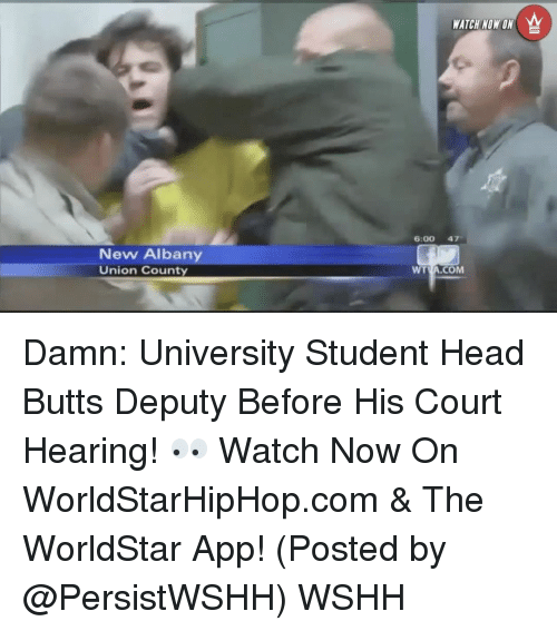 Head, Memes, and Worldstar: New Albany  Union County  WATCH NOW ON  6:00 47  WT  COM  TVA. Damn: University Student Head Butts Deputy Before His Court Hearing! 👀 Watch Now On WorldStarHipHop.com & The WorldStar App! (Posted by @PersistWSHH) WSHH