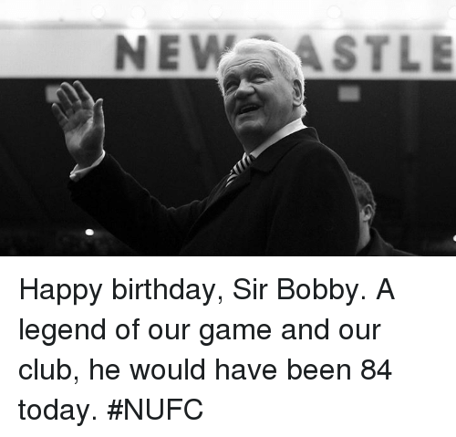 Birthday, Club, and Memes: NEW ASTLE Happy birthday, Sir Bobby. A legend of our game and our club, he would have been 84 today. #NUFC