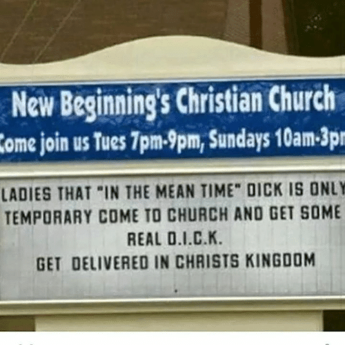 "Memes and 🤖: New Beginnings Christian Church  ome join us Tues1pm.9pm, Sundays 10am-3pr  LADIES THAT ""IN THE MEAN TIME"" DICK IS ONLY  TEMPORARY COME TO CHURCH AND GET SOME  REAL O.I.C.K.  GET DELIVERED IN CHRISTS KINGDOM"