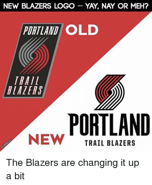 Meh, Memes, and Old: NEW BLAZERS LOGO-YAY, NAY OR MEH?  PORTLAND OLD  TRAIL  BLAZERS  PORTLAND  NEW I (  TRAIL BLAZERS The Blazers are changing it up a bit