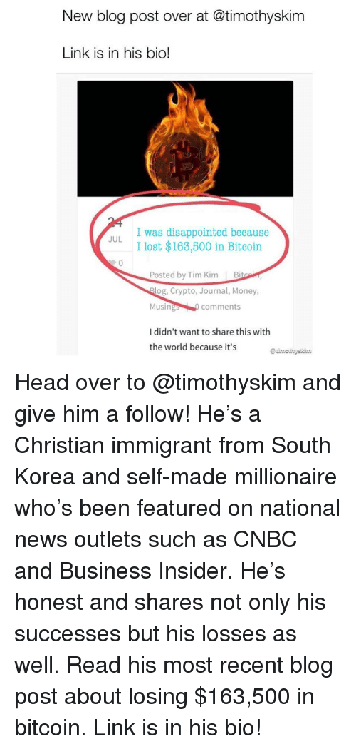 cnbc: New blog post over at @timothyskim  Link is in his bio!  I was disappointed because  I lost $163,600 in Bitcoin  JUL  Posted by Tim Kim Bi  og, Crypto, Journal, Money,  Musings comments  I didn't want to share this with  the world because it's Head over to @timothyskim and give him a follow! He's a Christian immigrant from South Korea and self-made millionaire who's been featured on national news outlets such as CNBC and Business Insider. He's honest and shares not only his successes but his losses as well. Read his most recent blog post about losing $163,500 in bitcoin. Link is in his bio!