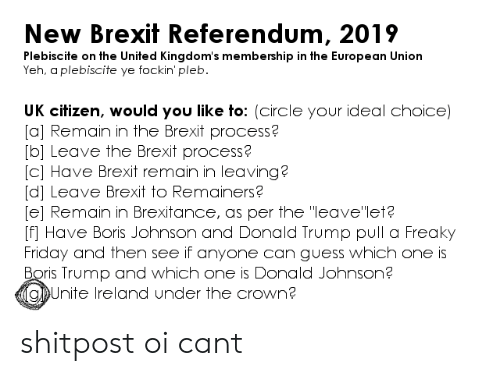 "freaky friday: New Brexit Referendum, 2019  Plebiscite on the United Kingdom's membership in the European Union  Yeh, a plebiscite ye fockin' pleb  UK citizen, would you like to: (circle your ideal choice)  [a] Remain in the Brexit process?  [bl Leave the Brexit process?  [C] Have Brexit remain in leaving?  [d] Leave Brexit to Remainers?  e] Remain in Brexitance, as per the ""leavelet?  [f] Have Boris Johnson and Donald Trump pull a Freaky  Friday and then see if anyone can guess which one is  Boris Trump and which one is Donald Johnson?  gUnite lreland under the crown? shitpost oi cant"