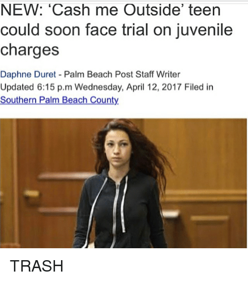 Cash Me Outside: NEW: 'Cash me Outside' teen  could soon face trial on juvenile  charges  Daphne Duret Palm Beach Post Staff Writer  Updated 6:15 p.m Wednesday, April 12, 2017 Filed in  Southern Palm Beach County TRASH