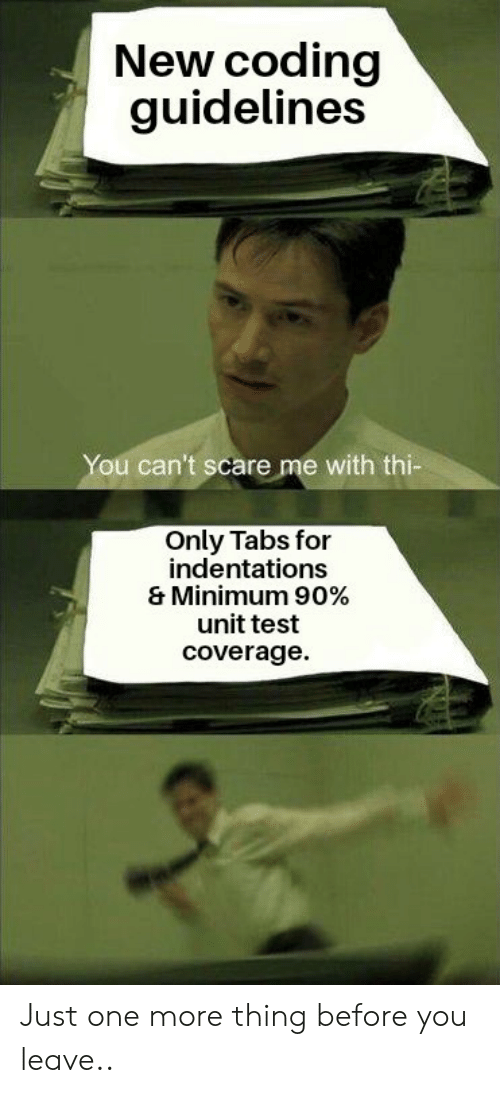 Just One More: New coding  guidelines  You can't scare me with thi-  Only Tabs for  indentations  & Minimum 90%  unit test  coverage Just one more thing before you leave..