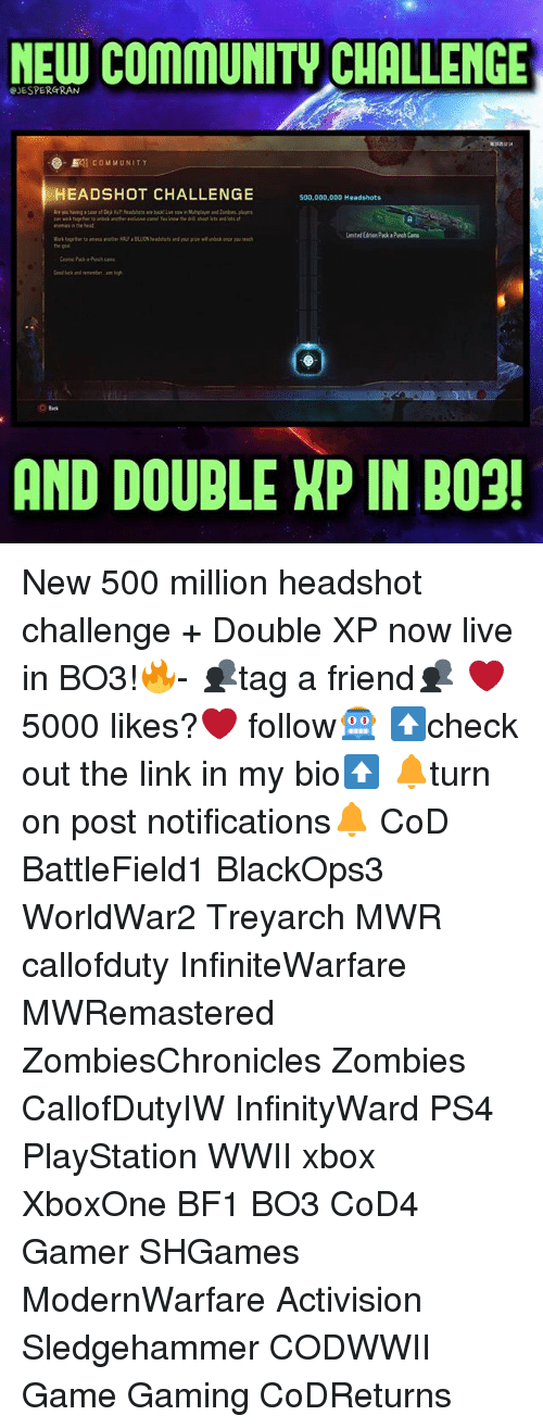 Bf1: NEW CommuNITW CHALLENGE  PJESPERGRAN  EAT COMMUNITY  HEADSHOT CHALLENGE  500,000,000 Headshots  AND DOUBLE XP INBO3! New 500 million headshot challenge + Double XP now live in BO3!🔥- 👥tag a friend👥 ❤️5000 likes?❤️ follow🤖 ⬆️check out the link in my bio⬆️ 🔔turn on post notifications🔔 CoD BattleField1 BlackOps3 WorldWar2 Treyarch MWR callofduty InfiniteWarfare MWRemastered ZombiesChronicles Zombies CallofDutyIW InfinityWard PS4 PlayStation WWII xbox XboxOne BF1 BO3 CoD4 Gamer SHGames ModernWarfare Activision Sledgehammer CODWWII Game Gaming CoDReturns