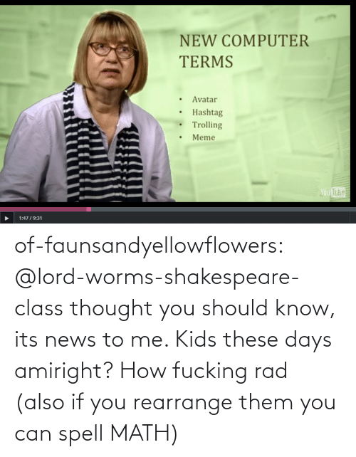 these days: NEW COMPUTER  TERMS  Avatar  Hashtag  Trolling  Meme  Ou  Tube  1:4719:31 of-faunsandyellowflowers:  @lord-worms-shakespeare-class thought you should know, its news to me. Kids these days amiright?   How fucking rad (also if you rearrange them you can spell MATH)