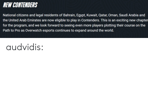 Saudi Arabia: NEW CONTENDERS  National citizens and legal residents of Bahrain, Egypt, Kuwait, Qatar, Oman, Saudi Arabia and  the United Arab Emirates are now eligible to play in Contenders. This is an exciting new chapter  for the program, and we look forward to seeing even more players plotting their course on the  Path to Pro as Overwatch esports continues to expand around the world. audvidis: