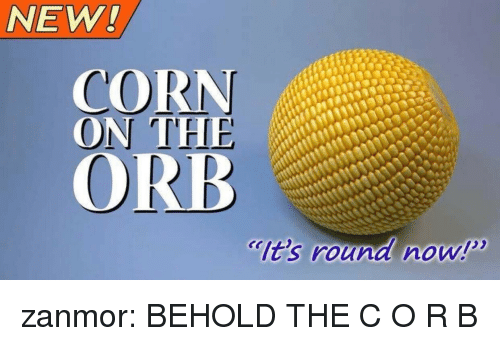 r&b: NEW  CORN  ON THE  ORB  lt's round now! zanmor: BEHOLD THE C O R B