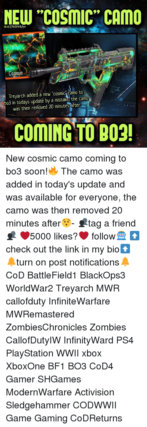 "Bf1: NEW ""COSMIC"" CAMO  EJESPERGRAN  Cosmic  Treyarch added a new ""cosmic Camo to  bo3 in todays update by a mistake, the camo  was then removed 20 minutesafter  COMING TO B03! New cosmic camo coming to bo3 soon!🔥 The camo was added in today's update and was available for everyone, the camo was then removed 20 minutes after😯- 👥tag a friend👥 ❤️5000 likes?❤️ follow🤖 ⬆️check out the link in my bio⬆️ 🔔turn on post notifications🔔 CoD BattleField1 BlackOps3 WorldWar2 Treyarch MWR callofduty InfiniteWarfare MWRemastered ZombiesChronicles Zombies CallofDutyIW InfinityWard PS4 PlayStation WWII xbox XboxOne BF1 BO3 CoD4 Gamer SHGames ModernWarfare Activision Sledgehammer CODWWII Game Gaming CoDReturns"