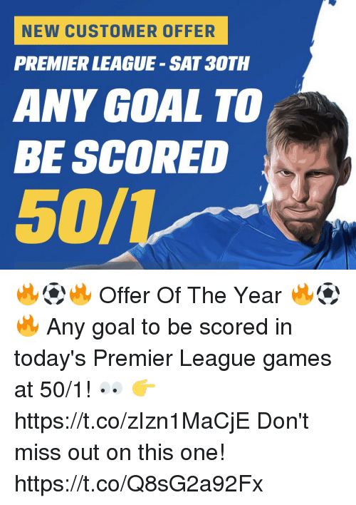premier-league-games: NEW CUSTOMER OFFER  PREMIER LEAGUE - SAT 3OTH  ANY GOAL TO  BE SCORED  50/レー 🔥⚽️🔥 Offer Of The Year 🔥⚽️🔥  Any goal to be scored in today's Premier League games at 50/1! 👀  👉 https://t.co/zIzn1MaCjE  Don't miss out on this one! https://t.co/Q8sG2a92Fx