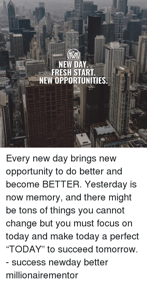 "Fresh Start: NEW DAY  FRESH START  NEW OPPORTUNITIES Every new day brings new opportunity to do better and become BETTER. Yesterday is now memory, and there might be tons of things you cannot change but you must focus on today and make today a perfect ""TODAY"" to succeed tomorrow. - success newday better millionairementor"