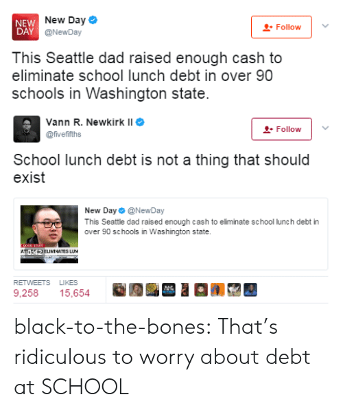 School Lunch: NEW  DAY  New Day  @NewDay  Follow  This Seattle dad raised enough cash to  eliminate school lunch debt in over 90  schools in Washington state   Vann R. Newkirk II  @fvefifths  -Follow  School lunch debt is not a thing that should  exist  New Day Φ @NewDay  This Seattle dad raised enough cash to eliminate school lunch debt in  over 90 schools in Washington state.  ATELIMINATES LUN  RETWEETS LIKES  9,258 15,654 black-to-the-bones: That's ridiculous to worry about debt at SCHOOL
