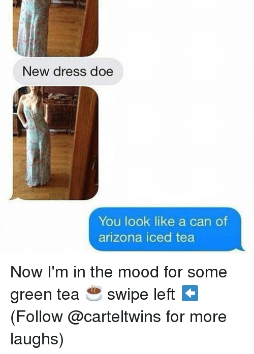 Doe, Memes, and Mood: New dress doe  You look like a can of  arizona iced tea Now I'm in the mood for some green tea ☕️ swipe left ⬅️ (Follow @carteltwins for more laughs)