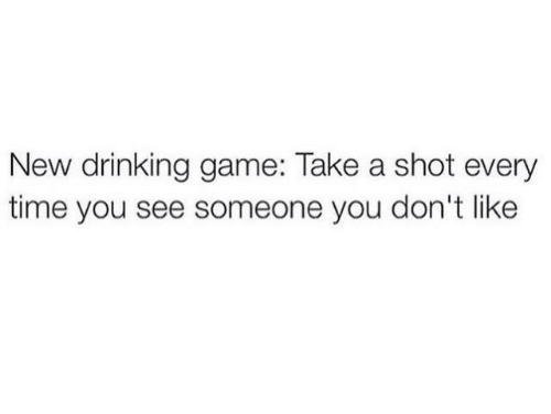 dank: New drinking game: Take a shot every  time you see someone you don't like