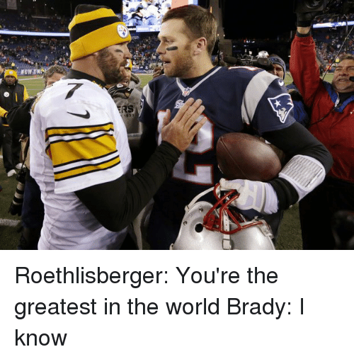 Memes, Brady, and 🤖: NEW EN Roethlisberger: You're the greatest in the world Brady: I know