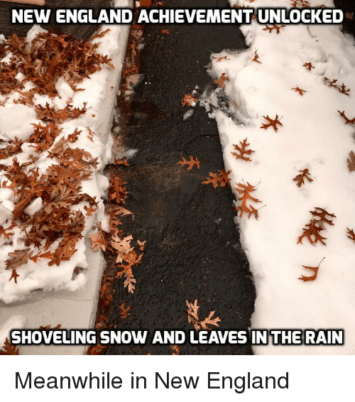 achievement unlocked: NEW ENGLAND ACHIEVEMENT UNLOCKED  SHOVELING SNOW AND LEAVES IN THE RAIN Meanwhile in New England