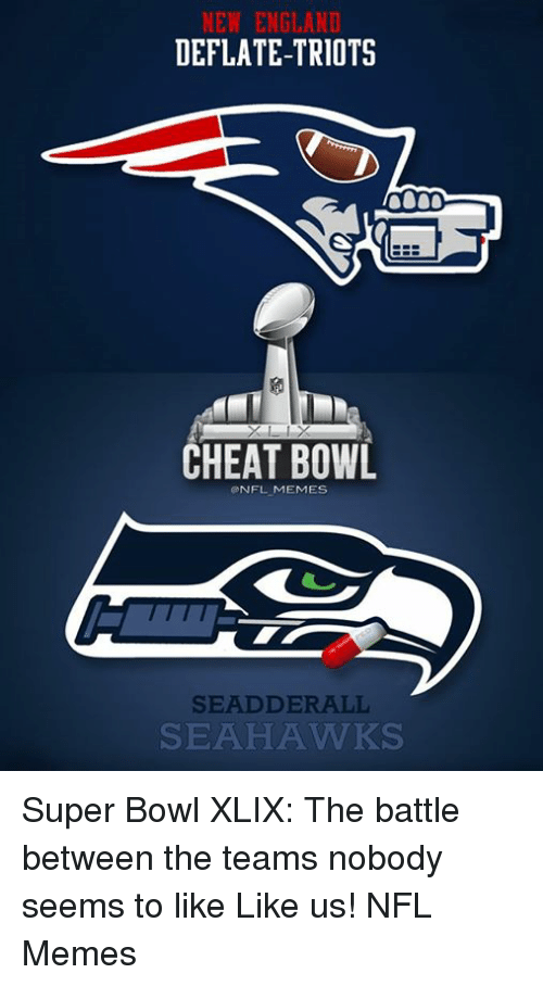 Cheating, England, and Meme: NEW ENGLAND  DEFLATE-TRIOTS  CHEAT BOWL  NFL MEMES  SEAD DER ALL  SEAHAWKS Super Bowl XLIX: The battle between the teams nobody seems to like  Like us! NFL Memes