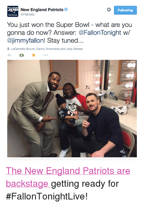"""legarrette blount: New England Patriots  Following  #DoYourlob  Patriots  You just won the Super Bowl - what are you  gonna do now? Answer: @FallonTonight w/  @jimmyfallon! Stay tuned  LeGarrette Blount, Danny Amendola and Jody Breeze <p><a href=""""https://twitter.com/Patriots/status/562121672761700352"""" target=""""_blank"""">The New England Patriots are backstage </a>getting ready for #FallonTonightLive! <br/></p>"""