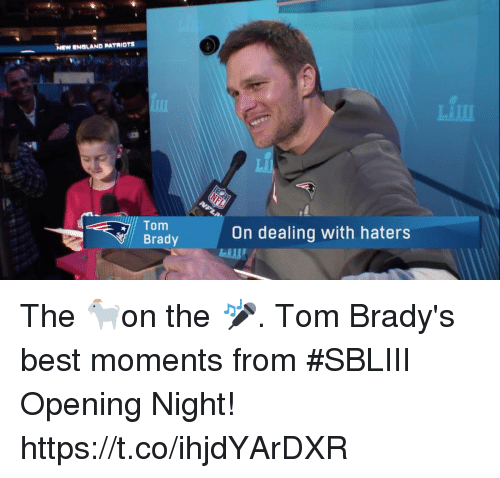 New England Patriots: NEW ENGLAND PATRIOTS  Tom  Brady  On dealing with haters The 🐐on the 🎤.  Tom Brady's best moments from #SBLIII Opening Night! https://t.co/ihjdYArDXR