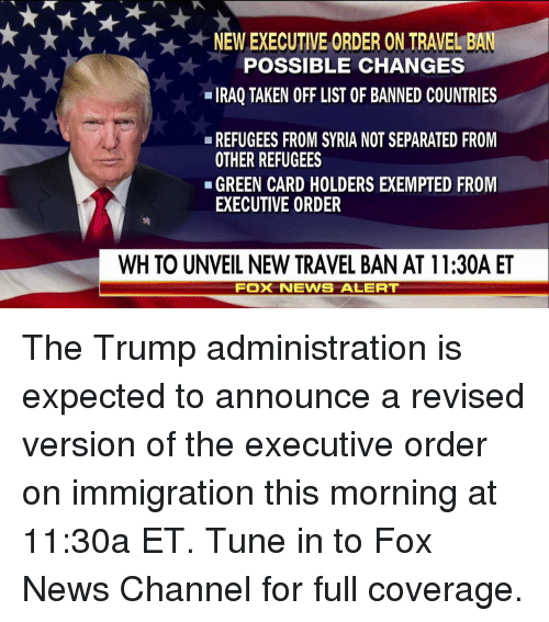 unveiling: NEW EXECUTIVE ORDER ON TRAVEL BA  POSSIBLE CHANGES  IRAQ TAKEN OFF LIST OF BANNED COUNTRIES  REFUGEES FROM SYRIA NOTSEPARATED FROM  OTHER REFUGEES  GREEN CARD HOLDERS EXEMPTED FROM  EXECUTIVE ORDER  WH TO UNVEIL NEW TRAVEL BAN AT 11:30A ET  FOX NEWIS ALERT The Trump administration is expected to announce a revised version of the executive order on immigration this morning at 11:30a ET. Tune in to Fox News Channel for full coverage.