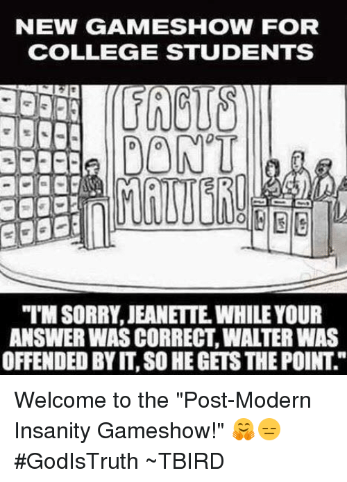 """College, Memes, and Game: NEW (GAME SHOW FOR  COLLEGE STUDENTS  DON'T  ANSWER WASCORRECT, WALTER WAS  OFFENDED BY IT, SO HEGETSTHEPOINT Welcome to the """"Post-Modern Insanity Gameshow!"""" 🤗😑  #GodIsTruth  ~TBIRD"""