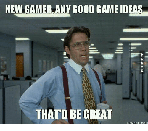 That D Be Great Meme: NEW GAMER, ANY GOOD GAME IDEAS  THAT D BE GREAT  MEMEFUL COM