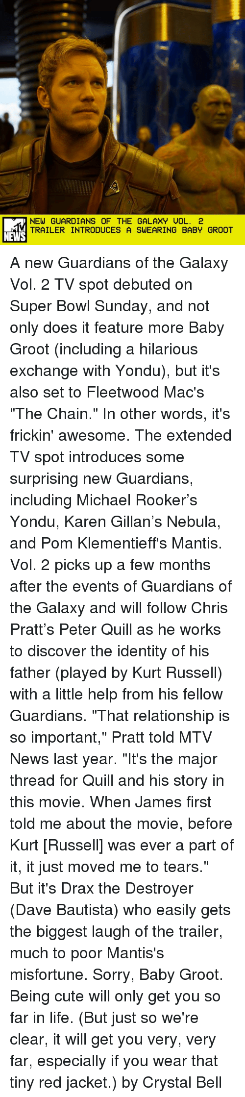 """Misfortunately: NEW GUARDIANS OF THE GALAXY UOL. 2  TRAILER INTRODUCES A SWEARING BABY GROOT  NEWS A new Guardians of the Galaxy Vol. 2 TV spot debuted on Super Bowl Sunday, and not only does it feature more Baby Groot (including a hilarious exchange with Yondu), but it's also set to Fleetwood Mac's """"The Chain."""" In other words, it's frickin' awesome. The extended TV spot introduces some surprising new Guardians, including Michael Rooker's Yondu, Karen Gillan's Nebula, and Pom Klementieff's Mantis. Vol. 2 picks up a few months after the events of Guardians of the Galaxy and will follow Chris Pratt's Peter Quill as he works to discover the identity of his father (played by Kurt Russell) with a little help from his fellow Guardians. """"That relationship is so important,"""" Pratt told MTV News last year. """"It's the major thread for Quill and his story in this movie. When James first told me about the movie, before Kurt [Russell] was ever a part of it, it just moved me to tears."""" But it's Drax the Destroyer (Dave Bautista) who easily gets the biggest laugh of the trailer, much to poor Mantis's misfortune. Sorry, Baby Groot. Being cute will only get you so far in life. (But just so we're clear, it will get you very, very far, especially if you wear that tiny red jacket.) by Crystal Bell"""