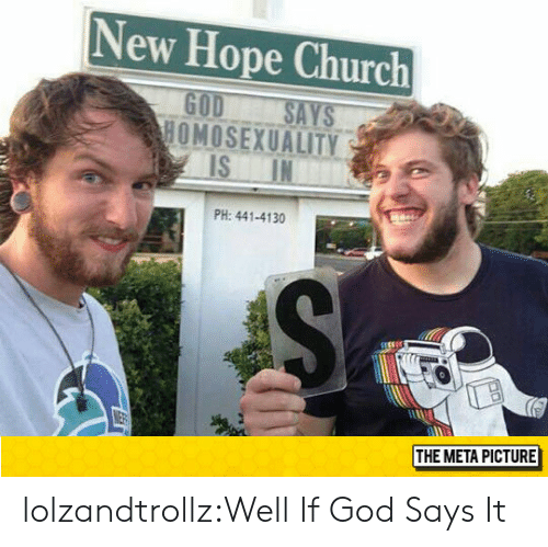 Homosexuality: New Hope Church  GOD SAYS  HOMOSEXUALITY  PH: 441-4130  THE META PICTURE lolzandtrollz:Well If God Says It