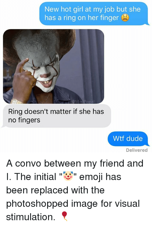 "Fingerer: New hot girl at my job but she  has a ring on her finger  Ring doesn't matter if she has  no fingers  Wtf dude  Delivered A convo between my friend and I. The initial ""🤡"" emoji has been replaced with the photoshopped image for visual stimulation. 🎈"