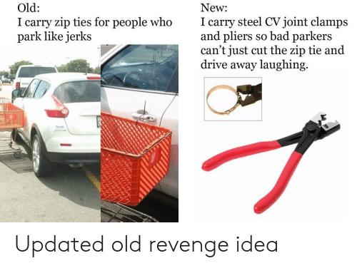 Jerks: New  I carry steel CVjoint clamps  and pliers so bad parkers  can't just cut the zip tie and  drive away laughing  Old:  I carry zip ties for people who  park like jerks Updated old revenge idea