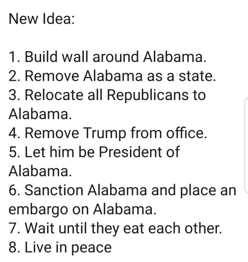 republicans: New Idea:  1. Build wall around Alabama  2. Remove Alabama as a state  3. Relocate all Republicans to  Alabama  4. Remove Trump from office  5. Let him be President of  Alabama  6. Sanction Alabama and place an  embargo on Alabama  7. Wait until they eat each other.  8. Live in peace