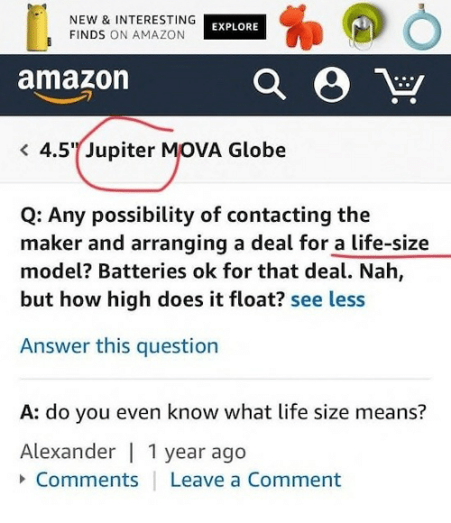 life size: NEW & INTERESTING  FINDS ON AMAZON  EXPLORE  amazon  4.5 Jupiter MOVA Globe  Q: Any possibility of contacting the  maker and arranging a deal for a life-size  model? Batteries ok for that deal. Nah,  but how high does it float? see less  Answer this question  A: do you even know what life size means?  Alexander   1 year ago  Comments  Leave a Comment