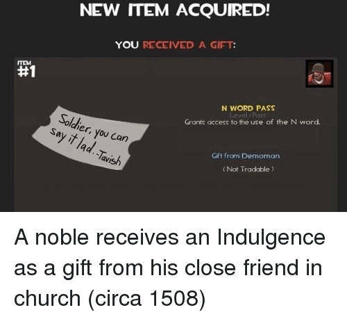 indulgence: NEW ITEM ACQUIRED!  YOU RECEIVED A GIFT  #1  N WORD PASS  Solch  Grants access to the use of the N word  er,  9  Gift from Demoman  avish  ( Not Tradable A noble receives an Indulgence as a gift from his close friend in church (circa 1508)