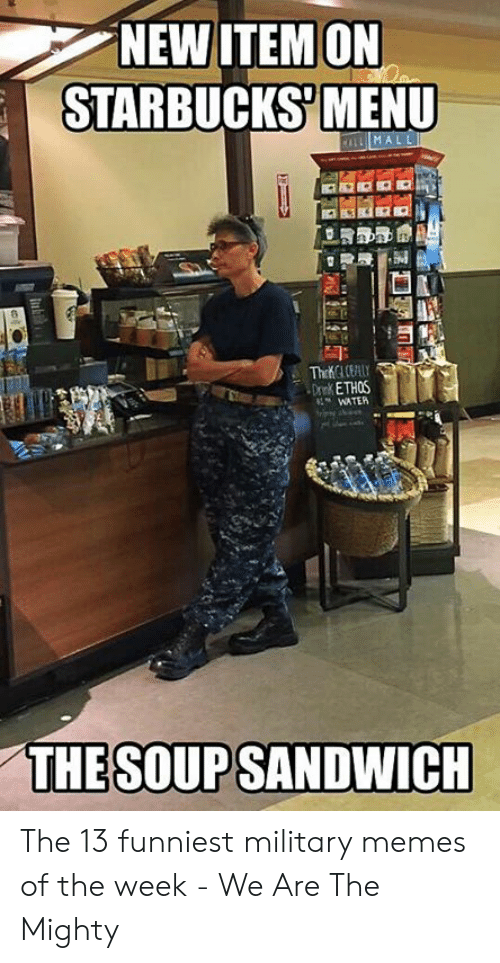 13 Funniest: NEW ITEMON  STARBUCKS MENU  WATER  THE SOUP SANDWICH The 13 funniest military memes of the week - We Are The Mighty
