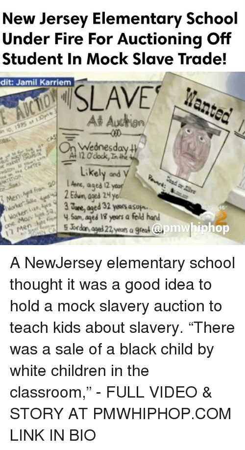 "trading: New Jersey Elementary School  Under Fire For Auctioning Off  Student in Mock Slave Trade!  dit: Jamil Karriem  SLAVE  At Auction  Wednesday  120 dock,Inthe  Likely and  ages 2  are, ed 32 yeaosasup.  Sam, aged years a feld hand  apm whip hop  5 br  years a great A NewJersey elementary school thought it was a good idea to hold a mock slavery auction to teach kids about slavery. ""There was a sale of a black child by white children in the classroom,"" - FULL VIDEO & STORY AT PMWHIPHOP.COM LINK IN BIO"