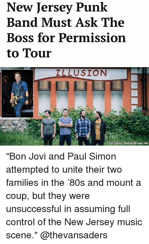 "Memes, Music, and Control: New Jersey Punk  Band Must Ask The  Boss for Permission  to Tour  ILLUSION  Full Story: thehardtimes.net ""Bon Jovi and Paul Simon attempted to unite their two families in the '80s and mount a coup, but they were unsuccessful in assuming full control of the New Jersey music scene."" @thevansaders"