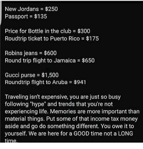 "Club, Gucci, and Hype: New Jordans $250  Passport $135  Price for Bottle in the club $300  Roudtrip ticket to Puerto Rico $175  Robins jeans $600  Round trip flight to Jamaica $650  Gucci purse $1,500  Roundtrip flight to Aruba $941  Traveling isn't expensive, you are just so busy  following ""hype"" and trends that you're not  experiencing life. Memories are more important than  material things. Put some of that income tax money  aside and go do something different. You owe it to  yourself. We are here for a GOOD time not a LONG  Stinne."