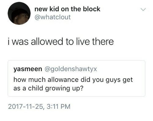 Growing Up, Live, and How: new kid on the block  @whatclout  i was allowed to live there  yasmeen @goldenshawtyx  how much allowance did you guys get  as a child growing up?  2017-11-25, 3:11 PM