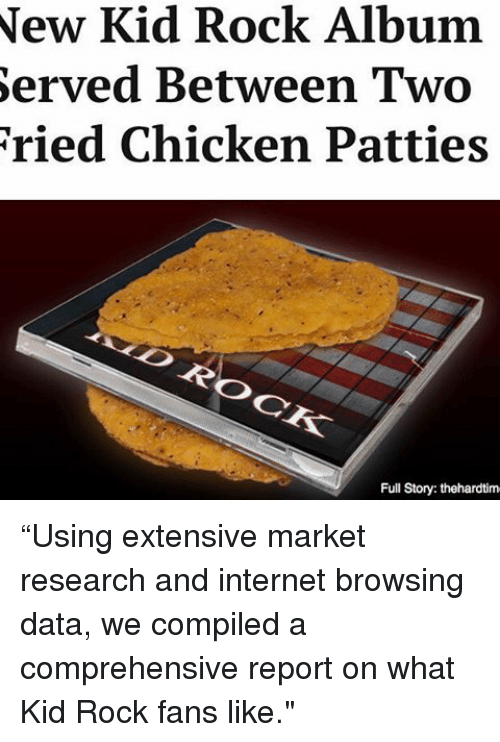 """Internet, Memes, and Chicken: New Kid Rock Album  Served Between Two  ried Chicken Patties  Full Story: thehardtim """"Using extensive market research and internet browsing data, we compiled a comprehensive report on what Kid Rock fans like."""""""